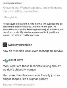 I never understood why men think women dont pee and poop. Every living being had to get rid of waste somehow. And lmao let's talk about gross bodies, literally men don't ever shave or even know how to bathe themselves, it's a wonder that women are Intersectional Feminism, Equal Rights, Patriarchy, My Tumblr, Faith In Humanity, Text Posts, In This World, Equality, Decir No