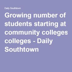 Growing number of students starting at community colleges - Daily Southtown