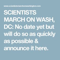 SCIENTISTS MARCH ON WASH, DC: No date yet but will do so as quickly as possible & announce it here.