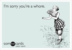 I'm sorry you're a whore.