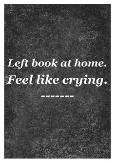 I have a library of books at my disposal but if I don't have the one I am currently reading with me, I am crushed.