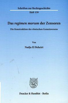 Das regimen morum der Zensoren : die Konstruktion des römischen Gemeinwesens / von Nadja El Beheiri. - Berlin : Duncker & Humblot, cop. 2012