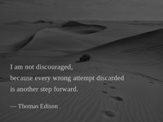 I am not discouraged, because every wrong attempt discarded is another step forward. —Thomas Edison