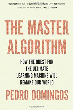 The master algorithm : how the quest for the ultimate learning machine will remake our world / Pedro Domingos