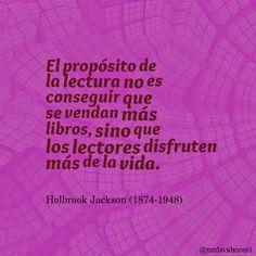 El propósito de la lectura no es conseguir que se vendan más libros, sino que los lectores disfruten más de la vida. Holbrook Jackson (1874-1948). Escritor y periodista británico.