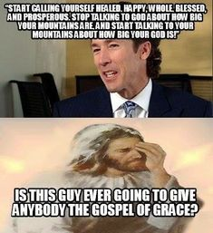 Is Joel Osteen ever going to stop talking about the 'Word of Faith' and 'You were born to win' crap and actually preach the Gospel to people? Probably not because he's a False Teacher.