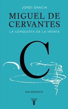 Miguel de Cervantes : la conquista de la ironía / Jordi Gracia. Taurus, 2016