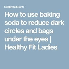 How to use baking soda to reduce dark circles and bags under the eyes   Healthy Fit Ladies