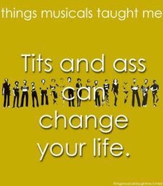 Things Musicals Taught Me. A chorus line. Tits and ass can change your life.