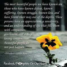 """""""The most beautiful people we have known are those who have known defeat, known suffering, known struggle, known loss, and have found their way out of the depths. These persons have an appreciation, a sensitivity, and an understanding of life that fills them with compassion, gentleness, and a deep loving concern. Beautiful people do not just happen.""""  ~Elisabeth Kübler-Ross Loss Grief Quotes, Pregnancy And Infant Loss, Most Beautiful People, Compassion, Appreciation, Life Quotes, Gentleness, Thoughts, Sensitivity"""