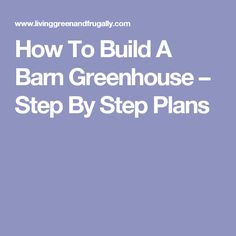 How To Build A Barn Greenhouse – Step By Step Plans