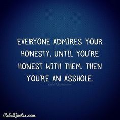 Everyone admires your honesty until you're honest with them.   Truth Quotes #rebelquotes #wtf #rebel #lifequotes #quotes  #circusquotes #sarcasmquotes