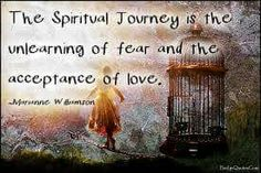 The spiritual journey is the unlearning of fear and the acceptance of love.