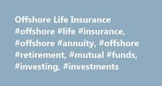 Offshore Life Insurance #offshore #life #insurance, #offshore #annuity, #offshore #retirement, #mutual #funds, #investing, #investments http://new-york.remmont.com/offshore-life-insurance-offshore-life-insurance-offshore-annuity-offshore-retirement-mutual-funds-investing-investments/  # Offshore Life Insurance – Offshore Annuity Policy Many clients want to invest in the various investment markets around the world, but also want to make sure they do so in a safe and prudent way. In addition…