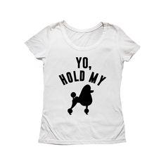 Blusa Yo, Hold My Poodle. Disponível em diversas cores e modelos lá no nosso site.