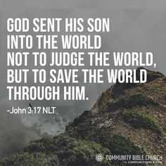 God sent His son into the world not to judge the world, but to SAVE the world through Him. -John 3:17 NLT