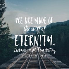 """We are made of the stuff of eternity. Endings are not our destiny."" -Dieter F. Uchtdorf"