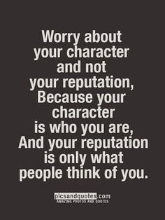 """Worry about your character and not your reputation, Because your character is who you are, and your reputation is only what people think of you."""