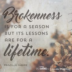 Brokenness is for a season but its lessons are for a lifetime. - Priscilla Shrier