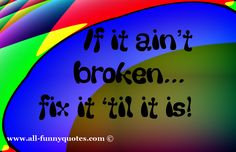 Yes... When I try to fix something, it usually breaks. It was better before I tried to fix it.