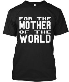 For The Mother Of The  World Black T-Shirt Front