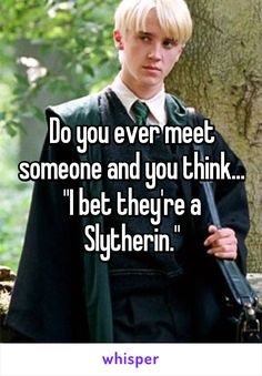"Do you ever meet someone and you think... ""I bet they're a Slytherin."""