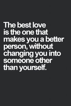 The best love is one that makes you better without changing you into someone other than yourself.