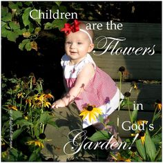 """Children are the Flowers in God's Garden!...Mother Teresa once remarked, """"How can there be too many children? That is like saying there are too many flowers.""""...God is the creator, He can create food to care for all of His children. """"Ah Lord, it is You who created the heavens and the earth, nothing is too difficult for You."""""""