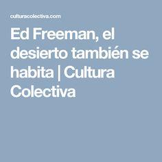 Ed Freeman, el desierto también se habita | Cultura Colectiva