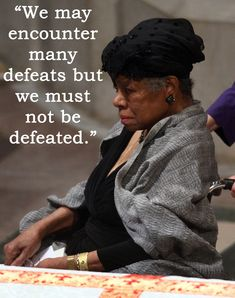 We may encounter many defeats but we must not be defeated.  Maya Angelou Quotes That Will Inspire You To Be A Better Person