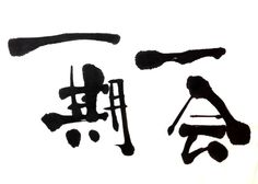 """Ichi-go Ichi-e  """"One meeting One time"""" Treasure every meeting, for it will never recur. Japanese concept."""