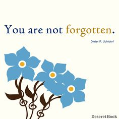 """You are not forgotten. Wherever you are, whatever your circumstances may be, you are not forgotten. No matter how dark your days may seem, no matter how insignificant you may feel, no matter how overshadowed you think you may be, your Heavenly Father has not forgotten you.   In fact, He loves you with an infinite love.""  Thought from the book, ""Forget Me Not,"" by Dieter F Uchtdorf"