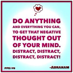 Do anything and everything you can to get that negative thought out of your mind. DISTRACT, DISTRACT, DISTRACT, DISTRACT! Abraham-Hicks