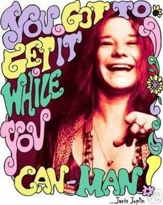 Janis Joplin ~ You Got To Get It While You Can