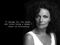 """""""I design for the woman who loves being a woman""""-Diane von Furstenberg"""