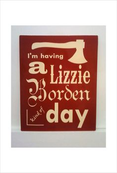 Lizzie Borden Kind of Day Metal Sign smaller size by Theerin Favorite Quotes, Best Quotes, Funny Quotes, Metal Signs, True Stories, Make Me Smile, Haha, Funny Pictures, Hilarious