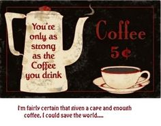 You are only as strong as the coffee you drink. I am a strong woman!