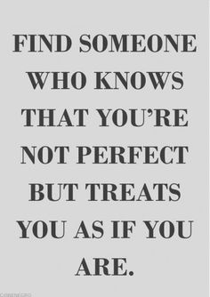 Find someone who knows that you're not perfect but treats you as if you are. #lovequotes