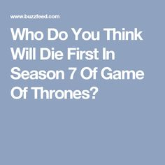 Who Do You Think Will Die First In Season 7 Of Game Of Thrones?