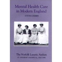 Mental Health Care in Modern England: The Norfolk Lunatic Asylum/St Andrew's Hospital, 1810-1998
