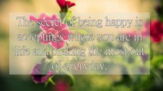 The secret of being happy is Acceptings where you are in life and making the most out of everyday
