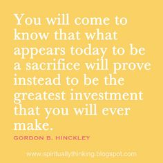 You will come to know that what appears today to be a sacrifice will prove instead to be the greatest investment that you will ever make.  ~Gordon B. Hinckley