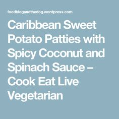 Caribbean Sweet Potato Patties with Spicy Coconut and Spinach Sauce – Cook Eat Live Vegetarian