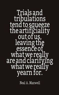 """""""Trials and tribulations tend to squeeze the artificiality out of us, leaving the essence of what we really are and clarifying what we really yearn for."""" —Neal A. Gospel Quotes, Lds Quotes, Religious Quotes, Uplifting Quotes, Quotable Quotes, Great Quotes, Quotes To Live By, Inspirational Quotes, Qoutes"""