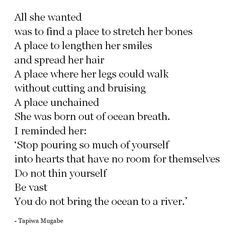 """""""She was born out of ocean breath. I reminded her 'Stop pouring so much of yourself into hearts that have no room for themselves. Do not thin yourself. Be vast. You do not bring the ocean to the river' """" -Tapiwa Mugabe"""