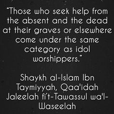 """""""Those who seek help from the absent and the dead at their graves or elsewhere come under the same category as idol worshippers."""" Shaykh al-Islam Ibn Taymiyyah, Qaa'idah Jaleelah fi't-Tawassul wa'l-Waseelah"""
