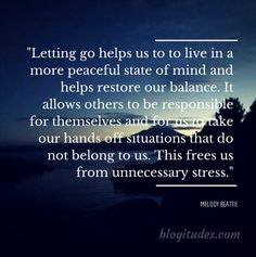 Letting go helps us to live in a more peaceful state of mind and helps restore our balance. It allows others to be responsible for themselves and for us to take our hands off situations that do not being to us. This frees us from unnecessary stress.