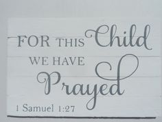"""Wooden sign with hand painted quote. 1 Samuel 1:27 """"For this child we have prayed"""" Great sign for the nursery. Perfect adoption gift! by PerriArts on Etsy https://www.etsy.com/listing/223269135/wooden-sign-with-hand-painted-quote-1"""