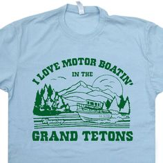 Grand Tetons Wyoming T Shirt I Love Motor Boating in the Grand Tetons T Shirt Funny Offensive T Shirt by Shirtmandude on Etsy https://www.etsy.com/listing/168399116/grand-tetons-wyoming-t-shirt-i-love