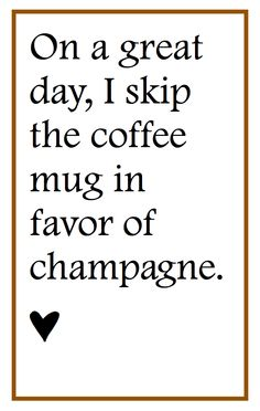 I love coffee, but the idea of having a day worthy of celebrating with champagne sounds fabulous.